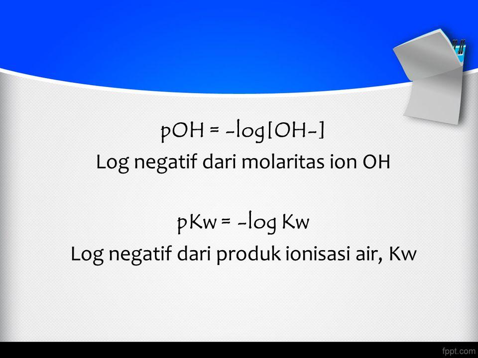 pOH = -log[OH-] Log negatif dari molaritas ion OH pKw = -log Kw Log negatif dari produk ionisasi air, Kw